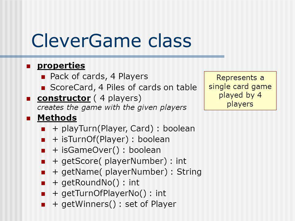 CleverGame class properties Pack of cards, 4 Players ScoreCard, 4 Piles of cards on table constructor ( 4 players) creates the game with the given pla