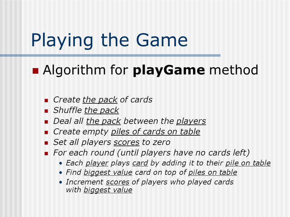 Playing the Game Algorithm for playGame method Create the pack of cards Shuffle the pack Deal all the pack between the players Create empty piles of c