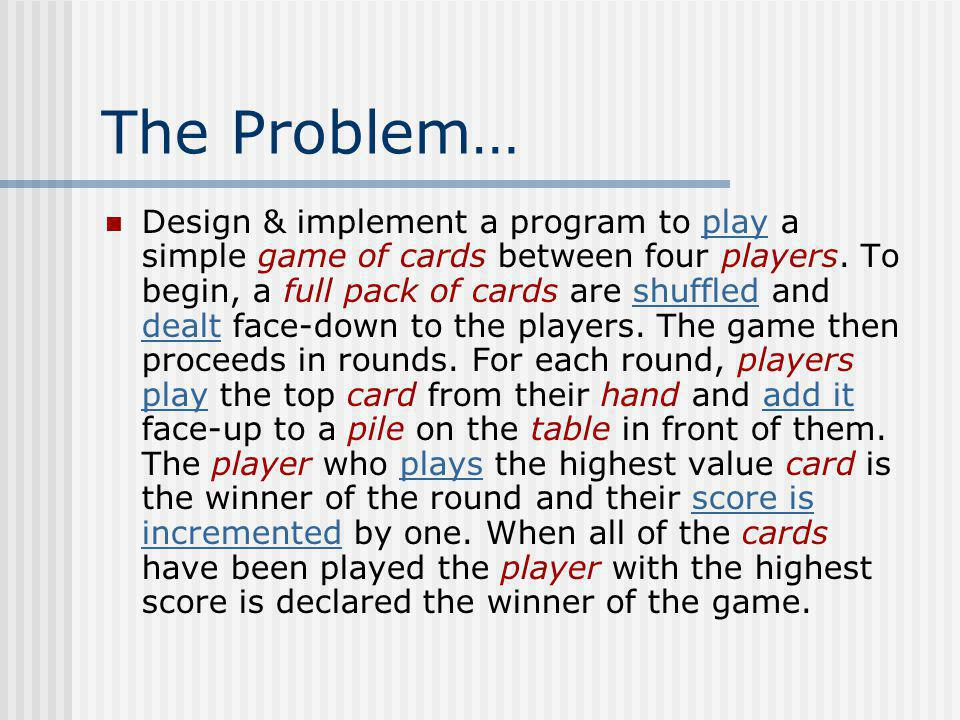 The Problem… Design & implement a program to play a simple game of cards between four players. To begin, a full pack of cards are shuffled and dealt f