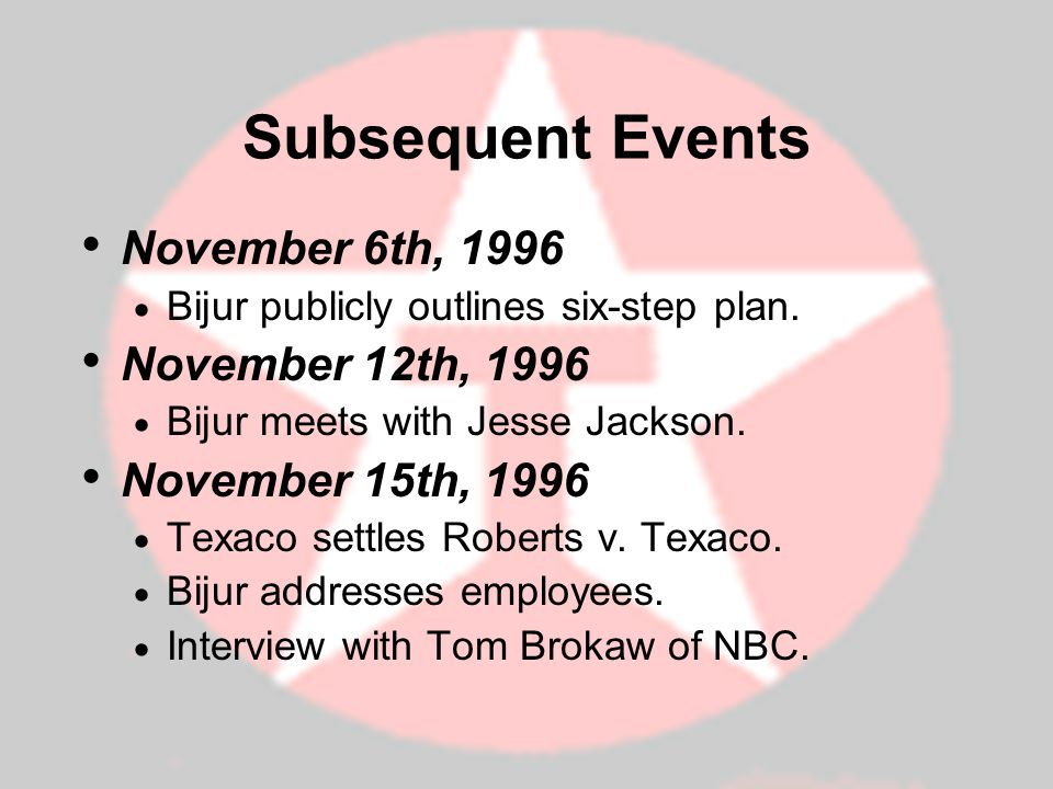 Subsequent Events November 6th, 1996 Bijur publicly outlines six-step plan. November 12th, 1996 Bijur meets with Jesse Jackson. November 15th, 1996 Te
