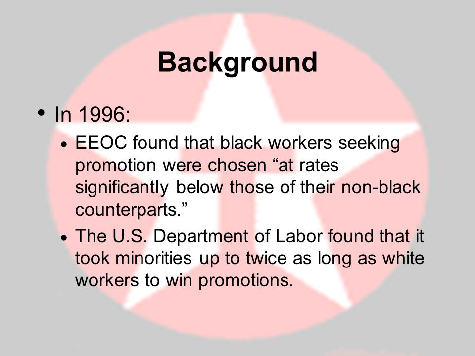 Background In 1996: EEOC found that black workers seeking promotion were chosen at rates significantly below those of their non-black counterparts. Th