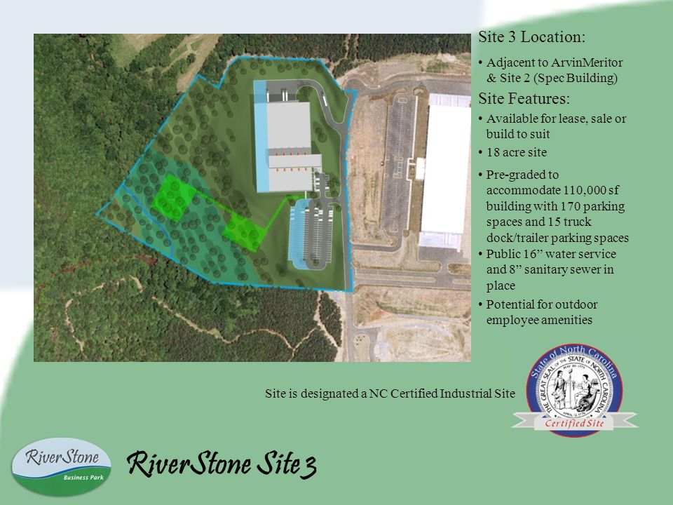 Site Features: Available for lease, sale or build to suit 18 acre site Pre-graded to accommodate 110,000 sf building with 170 parking spaces and 15 truck dock/trailer parking spaces Site is designated a NC Certified Industrial Site Public 16 water service and 8 sanitary sewer in place Potential for outdoor employee amenities RiverStone Site 3 Site 3 Location: Adjacent to ArvinMeritor & Site 2 (Spec Building)