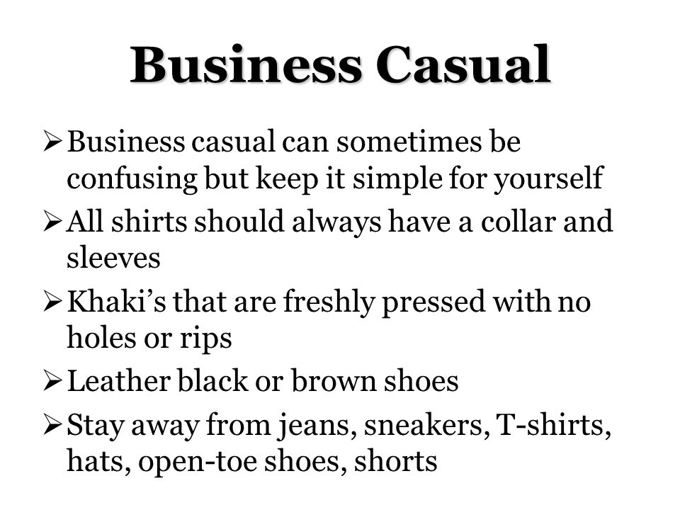Business Casual Business casual can sometimes be confusing but keep it simple for yourself All shirts should always have a collar and sleeves Khakis that are freshly pressed with no holes or rips Leather black or brown shoes Stay away from jeans, sneakers, T-shirts, hats, open-toe shoes, shorts