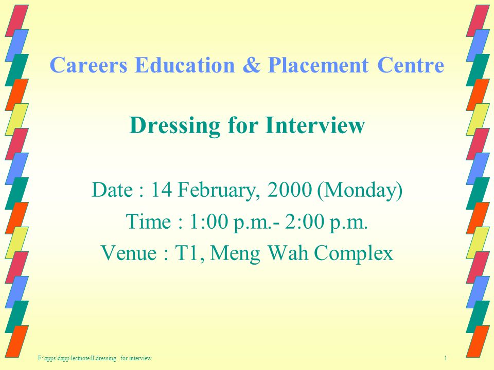 F:\apps\dapp\lectnote\ll\dressing for interview 1 Careers Education & Placement Centre Dressing for Interview Date : 14 February, 2000 (Monday) Time : 1:00 p.m.- 2:00 p.m.