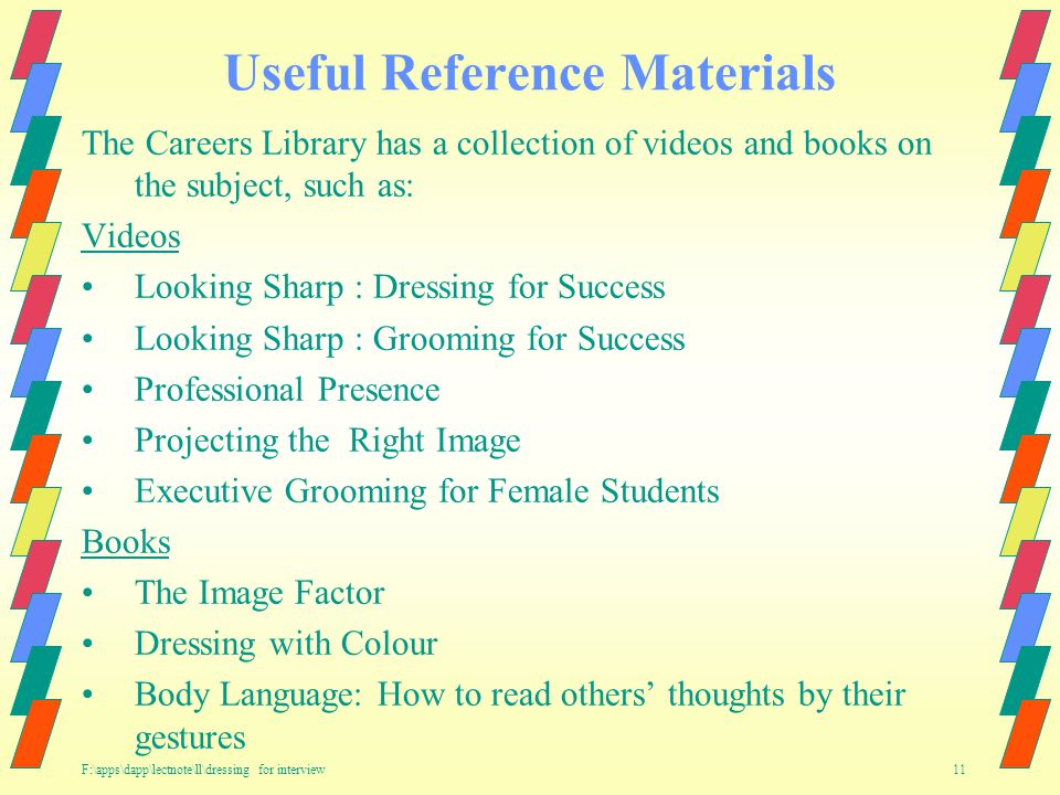 F:\apps\dapp\lectnote\ll\dressing for interview 11 Useful Reference Materials The Careers Library has a collection of videos and books on the subject, such as: Videos Looking Sharp : Dressing for Success Looking Sharp : Grooming for Success Professional Presence Projecting the Right Image Executive Grooming for Female Students Books The Image Factor Dressing with Colour Body Language: How to read others thoughts by their gestures