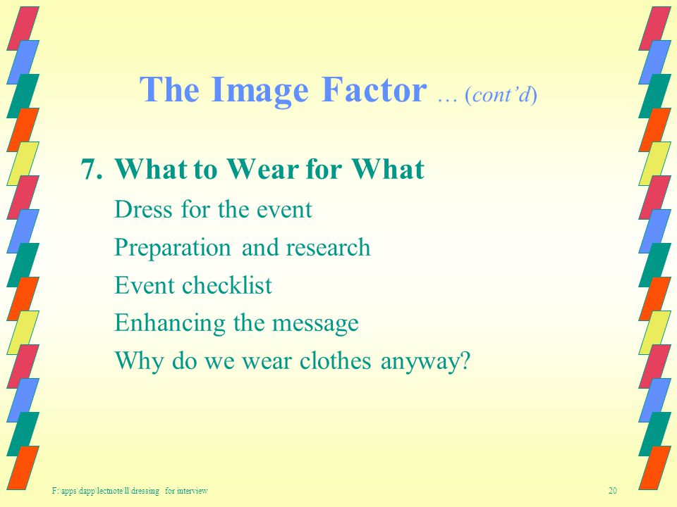 F:\apps\dapp\lectnote\ll\dressing for interview 20 The Image Factor … (contd) 7.What to Wear for What Dress for the event Preparation and research Event checklist Enhancing the message Why do we wear clothes anyway