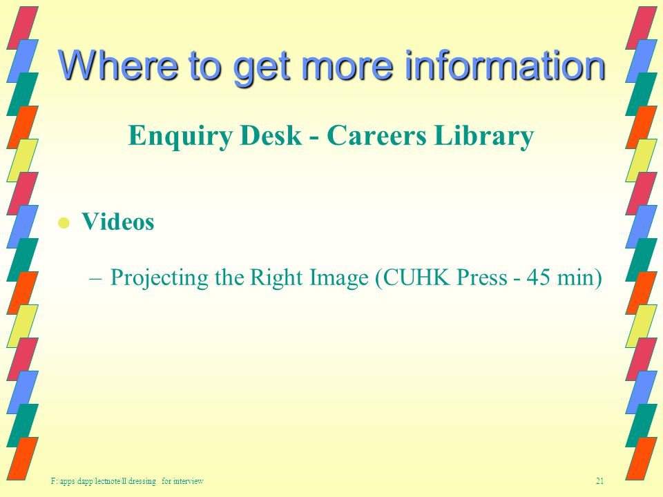 F:\apps\dapp\lectnote\ll\dressing for interview 21 Where to get more information Enquiry Desk - Careers Library l Videos –Projecting the Right Image (CUHK Press - 45 min)
