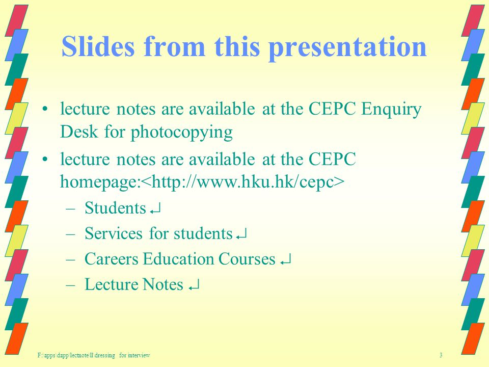 F:\apps\dapp\lectnote\ll\dressing for interview 3 Slides from this presentation lecture notes are available at the CEPC Enquiry Desk for photocopying lecture notes are available at the CEPC homepage: –Students –Services for students –Careers Education Courses –Lecture Notes