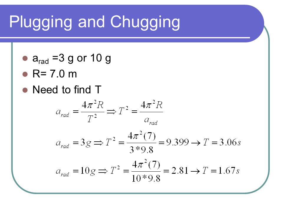 Plugging and Chugging a rad =3 g or 10 g R= 7.0 m Need to find T