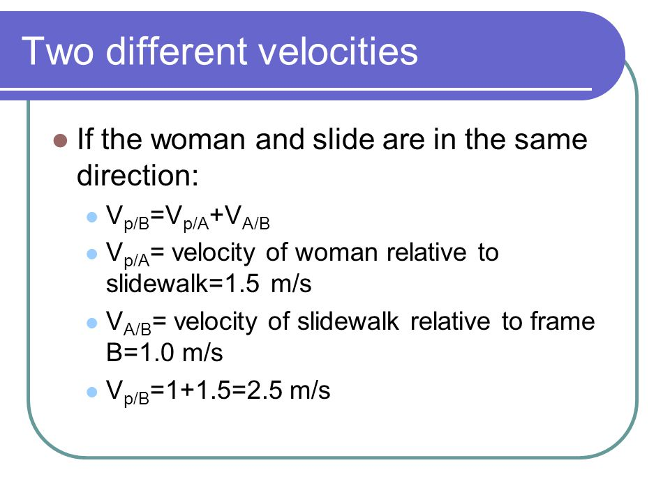 Two different velocities If the woman and slide are in the same direction: V p/B =V p/A +V A/B V p/A = velocity of woman relative to slidewalk=1.5 m/s V A/B = velocity of slidewalk relative to frame B=1.0 m/s V p/B =1+1.5=2.5 m/s