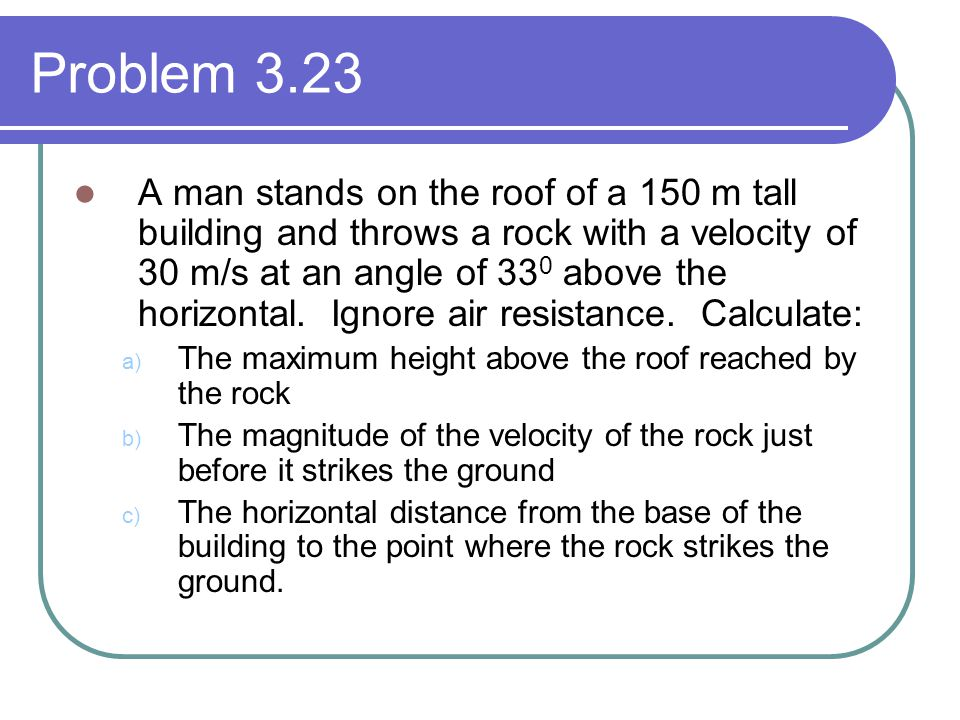 Problem 3.23 A man stands on the roof of a 150 m tall building and throws a rock with a velocity of 30 m/s at an angle of 33 0 above the horizontal.