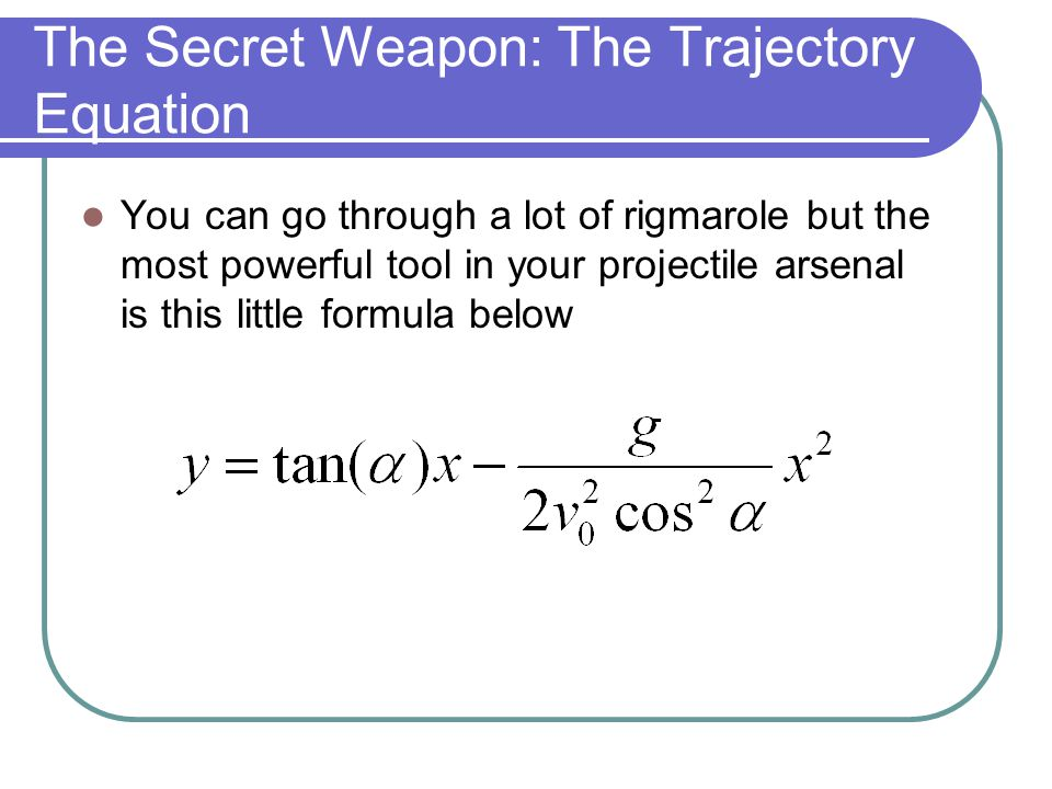 The Secret Weapon: The Trajectory Equation You can go through a lot of rigmarole but the most powerful tool in your projectile arsenal is this little formula below