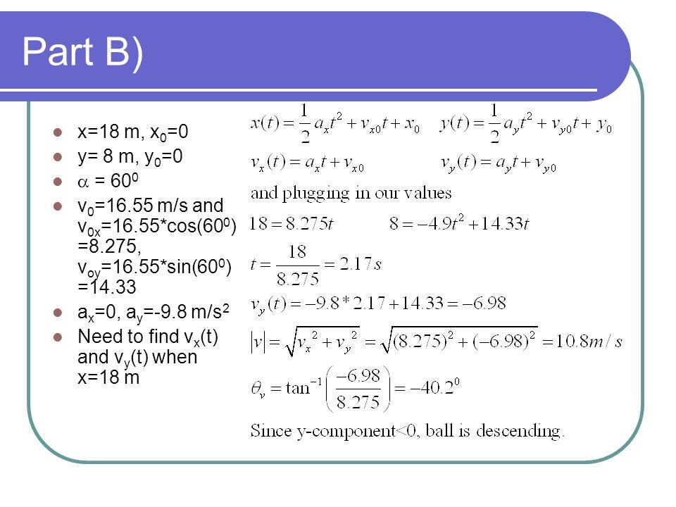 Part B) x=18 m, x 0 =0 y= 8 m, y 0 =0 = 60 0 v 0 =16.55 m/s and v 0x =16.55*cos(60 0 ) =8.275, v oy =16.55*sin(60 0 ) =14.33 a x =0, a y =-9.8 m/s 2 Need to find v x (t) and v y (t) when x=18 m