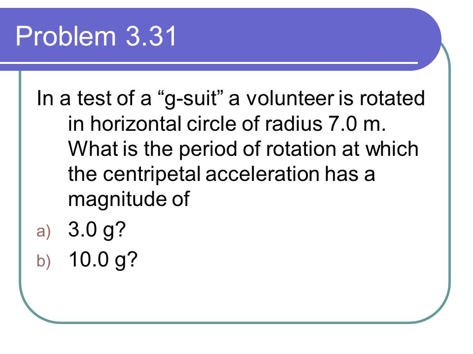 Problem 3.31 In a test of a g-suit a volunteer is rotated in horizontal circle of radius 7.0 m.