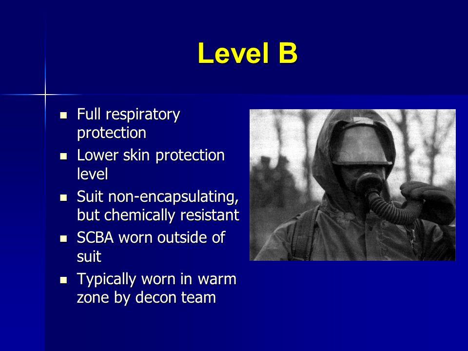 Level B Full respiratory protection Full respiratory protection Lower skin protection level Lower skin protection level Suit non-encapsulating, but ch
