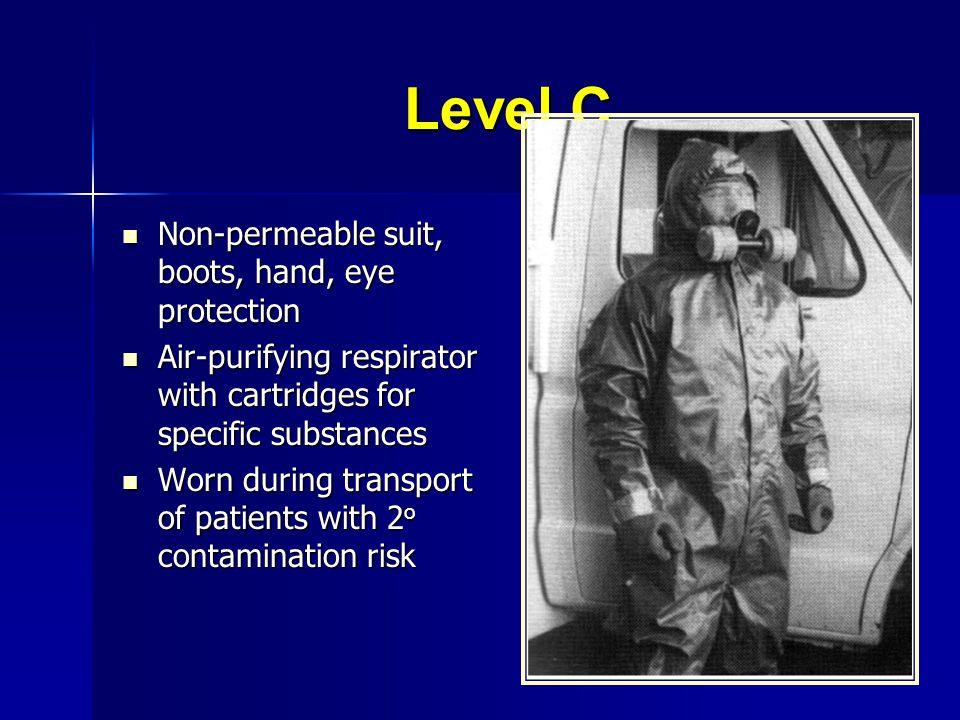 Level C Non-permeable suit, boots, hand, eye protection Non-permeable suit, boots, hand, eye protection Air-purifying respirator with cartridges for s