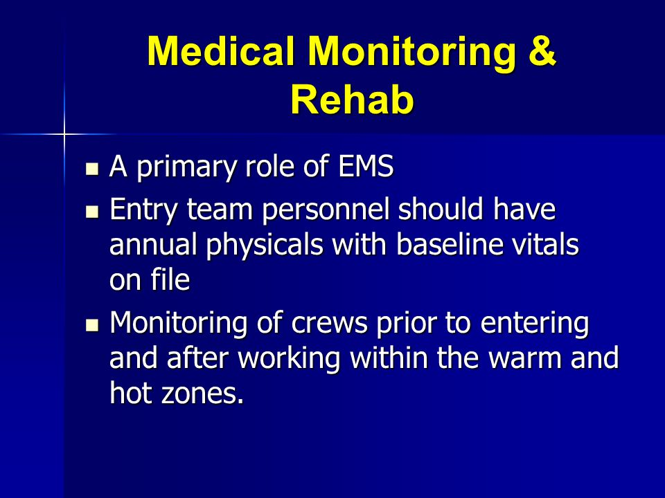 Medical Monitoring & Rehab A primary role of EMS A primary role of EMS Entry team personnel should have annual physicals with baseline vitals on file