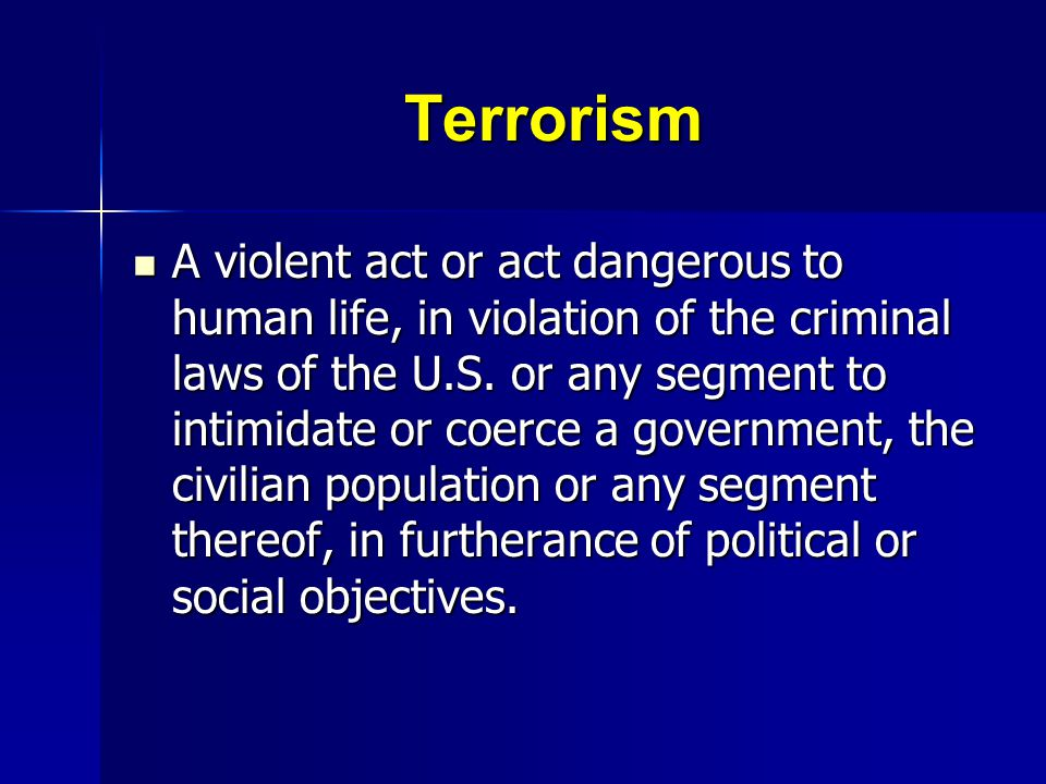Terrorism A violent act or act dangerous to human life, in violation of the criminal laws of the U.S. or any segment to intimidate or coerce a governm