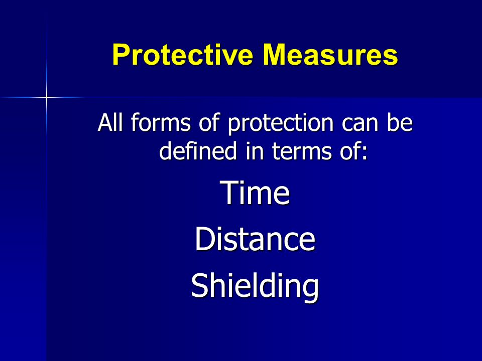 Protective Measures All forms of protection can be defined in terms of: TimeDistanceShielding