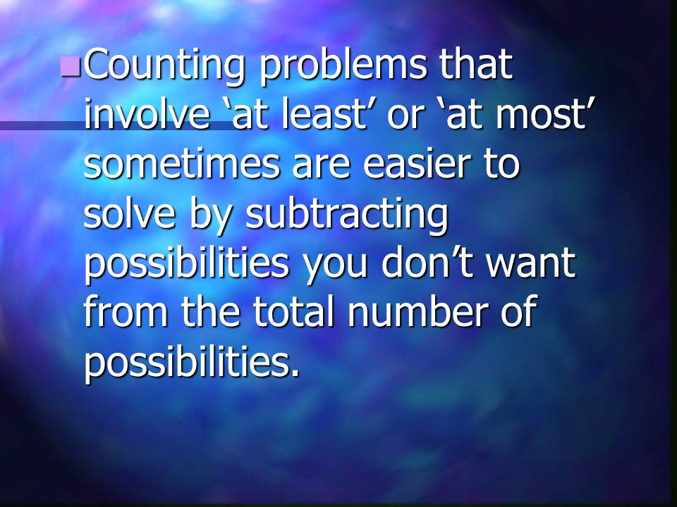 Counting problems that involve at least or at most sometimes are easier to solve by subtracting possibilities you dont want from the total number of possibilities.