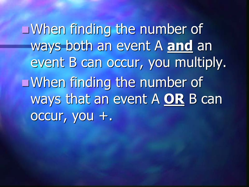 When finding the number of ways both an event A and an event B can occur, you multiply.