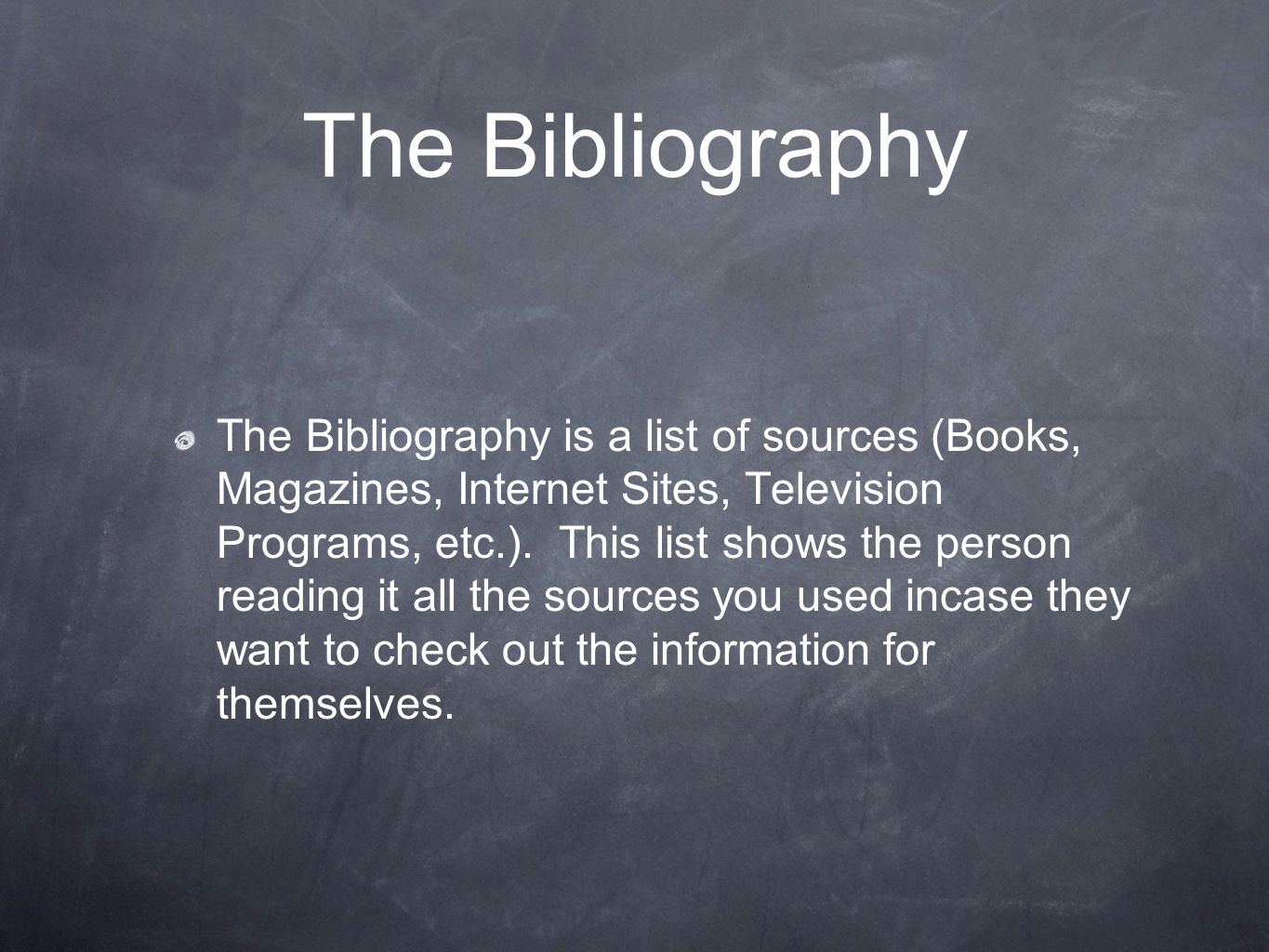 The Bibliography The Bibliography is a list of sources (Books, Magazines, Internet Sites, Television Programs, etc.).