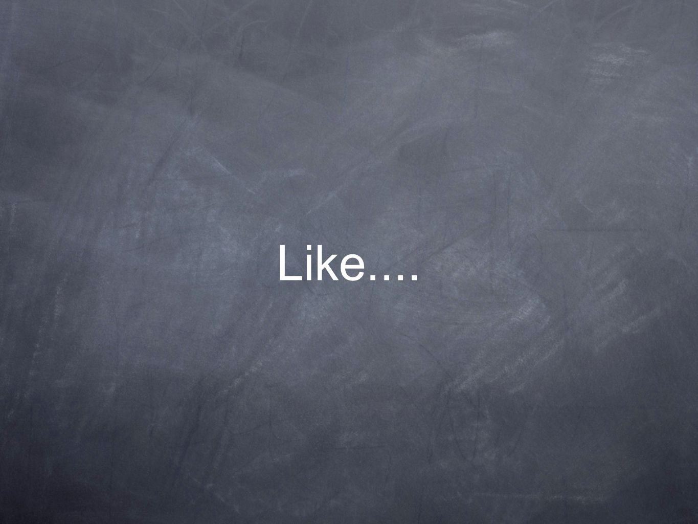 Like....