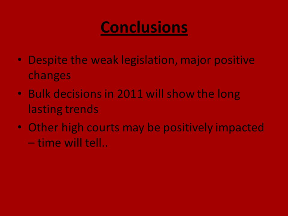 Conclusions Despite the weak legislation, major positive changes Bulk decisions in 2011 will show the long lasting trends Other high courts may be pos