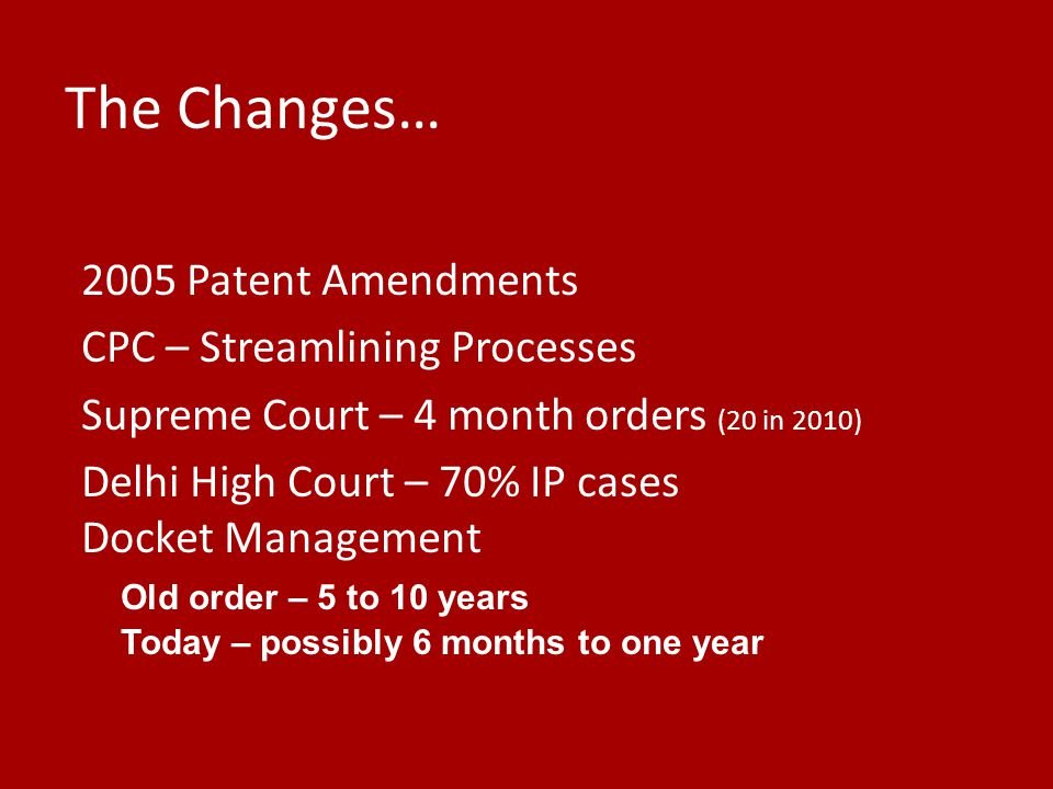 The Changes… 2005 Patent Amendments CPC – Streamlining Processes Supreme Court – 4 month orders (20 in 2010) Delhi High Court – 70% IP cases Docket Ma