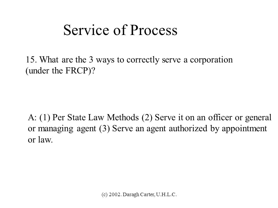 (c) 2002. Daragh Carter, U.H.L.C. Service of Process 14. What are the 4 ways to correctly serve an individual (under the FRCP)? A: (1) Personal in-han