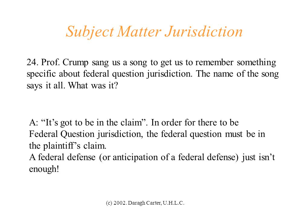 (c) 2002. Daragh Carter, U.H.L.C. Subject Matter Jurisdiction 23. What is required in order for Federal Question jurisdiction to exist? A: The claim m