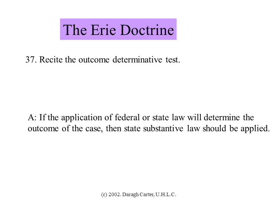(c) 2002. Daragh Carter, U.H.L.C. The Erie Doctrine 36. Recite the Deference to controlling federal rule test. A: (1) If there is a controlling federa