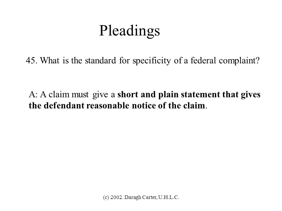 (c) 2002. Daragh Carter, U.H.L.C. Pleadings 44. What is the standard for dismissal of a federal complaint? A: Assume everything that the plaintiff all
