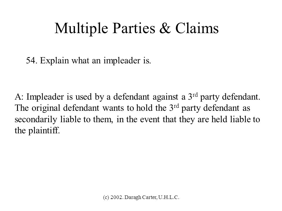 (c) 2002. Daragh Carter, U.H.L.C. Multiple Parties & Claims 53. What is a counterclaim and a cross-claim, and when should they be granted? A: Counterc
