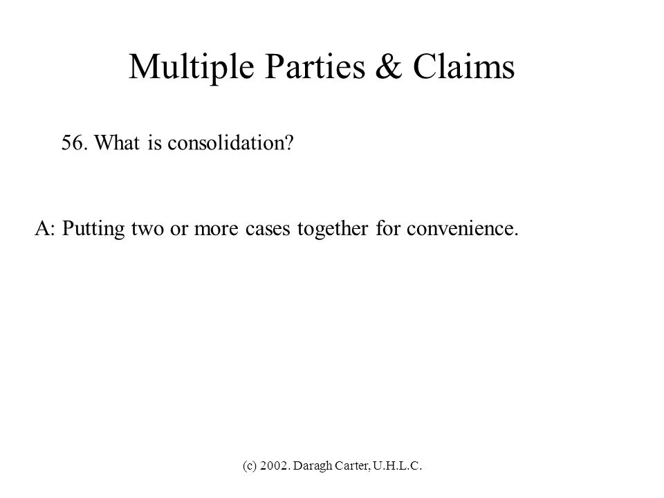 (c) 2002. Daragh Carter, U.H.L.C. Multiple Parties & Claims 55. What is joinder? A: Multiple plaintiffs or defendants joining together in a single act