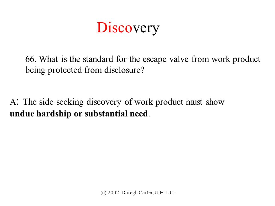 (c) 2002. Daragh Carter, U.H.L.C. Discovery 65. What is Work product and opinion work product? A : Work product is materials prepared in anticipation