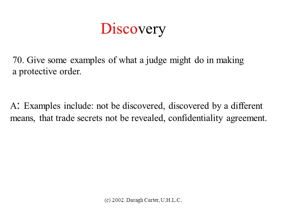 (c) 2002. Daragh Carter, U.H.L.C. Discovery 69. What test does a judge apply in deciding on a protective order? A : The balance beam test, weighing th