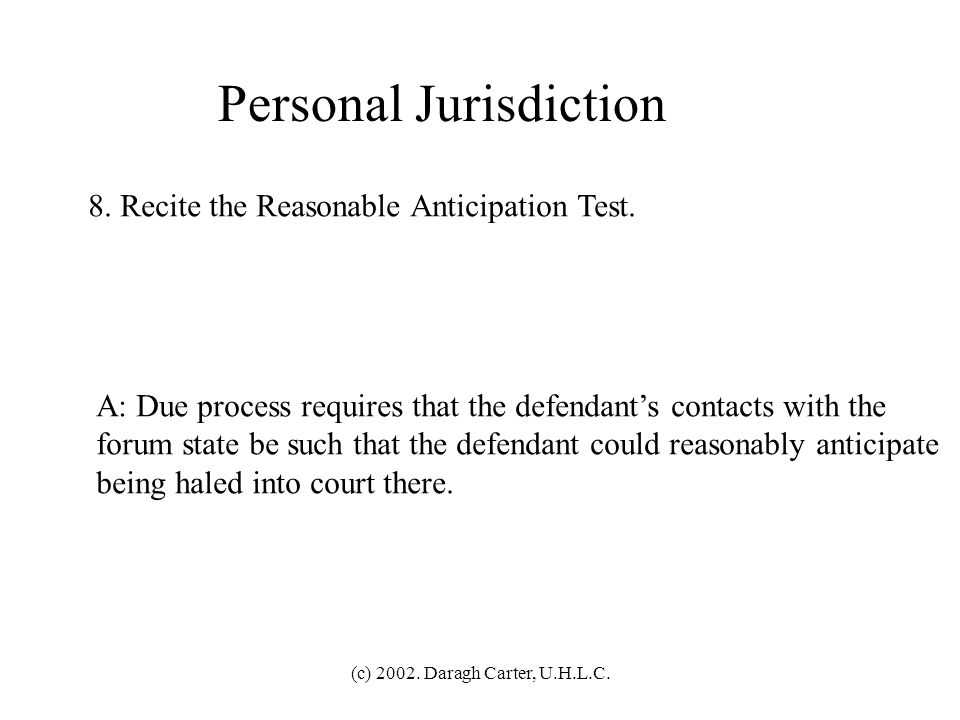 (c) 2002. Daragh Carter, U.H.L.C. Personal Jurisdiction 7. Recite the Purposeful Availment Test. A: Due process requires that the defendant have purpo