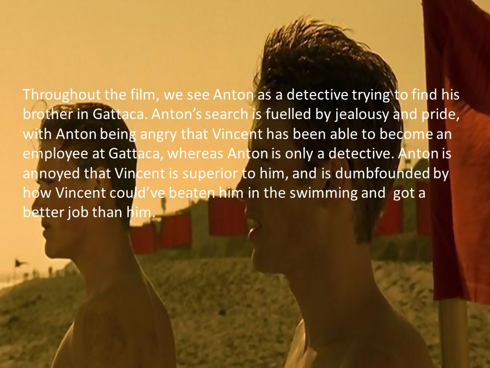 Throughout the film, we see Anton as a detective trying to find his brother in Gattaca.
