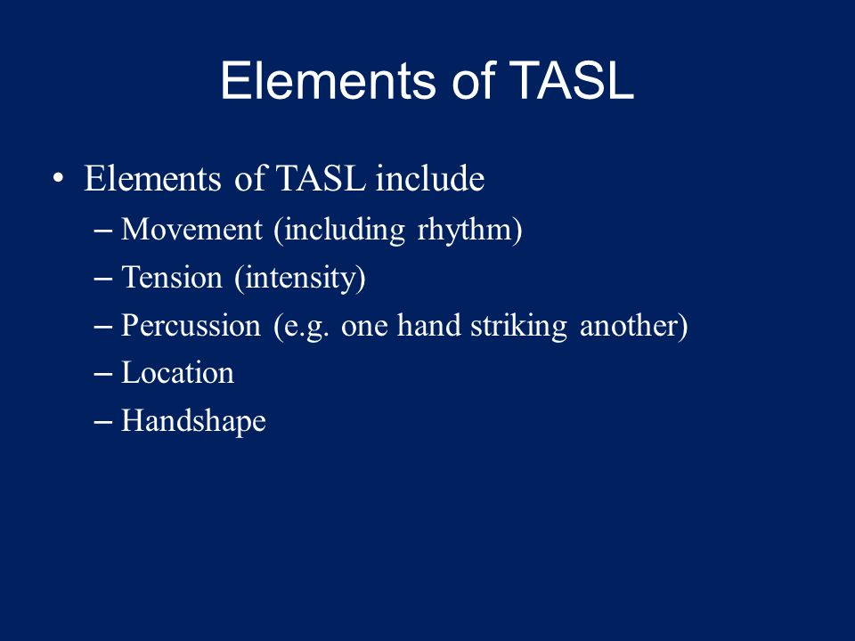 Elements of TASL Elements of TASL include – Movement (including rhythm) – Tension (intensity) – Percussion (e.g.