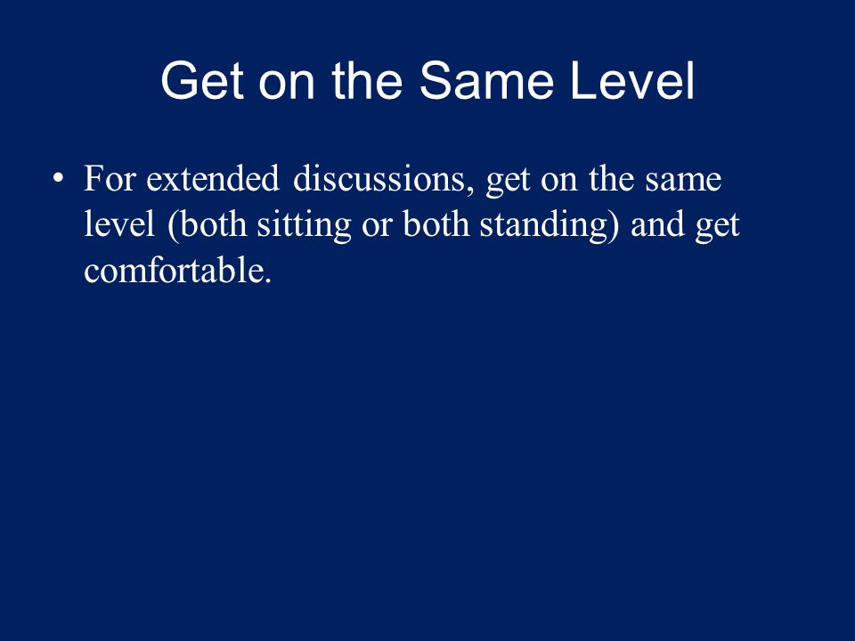 Get on the Same Level For extended discussions, get on the same level (both sitting or both standing) and get comfortable.
