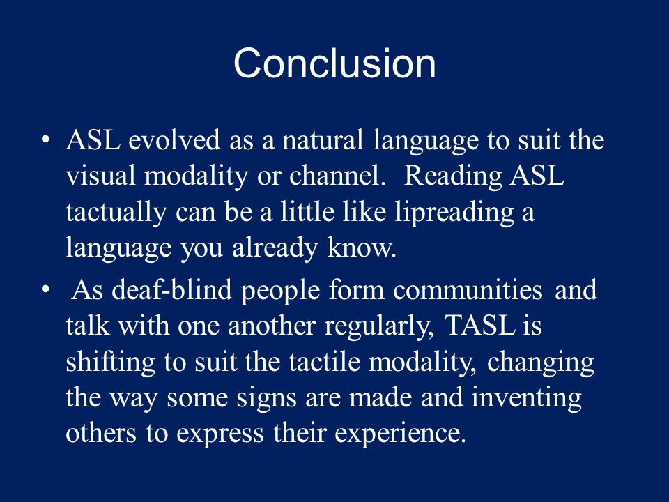 Conclusion ASL evolved as a natural language to suit the visual modality or channel.