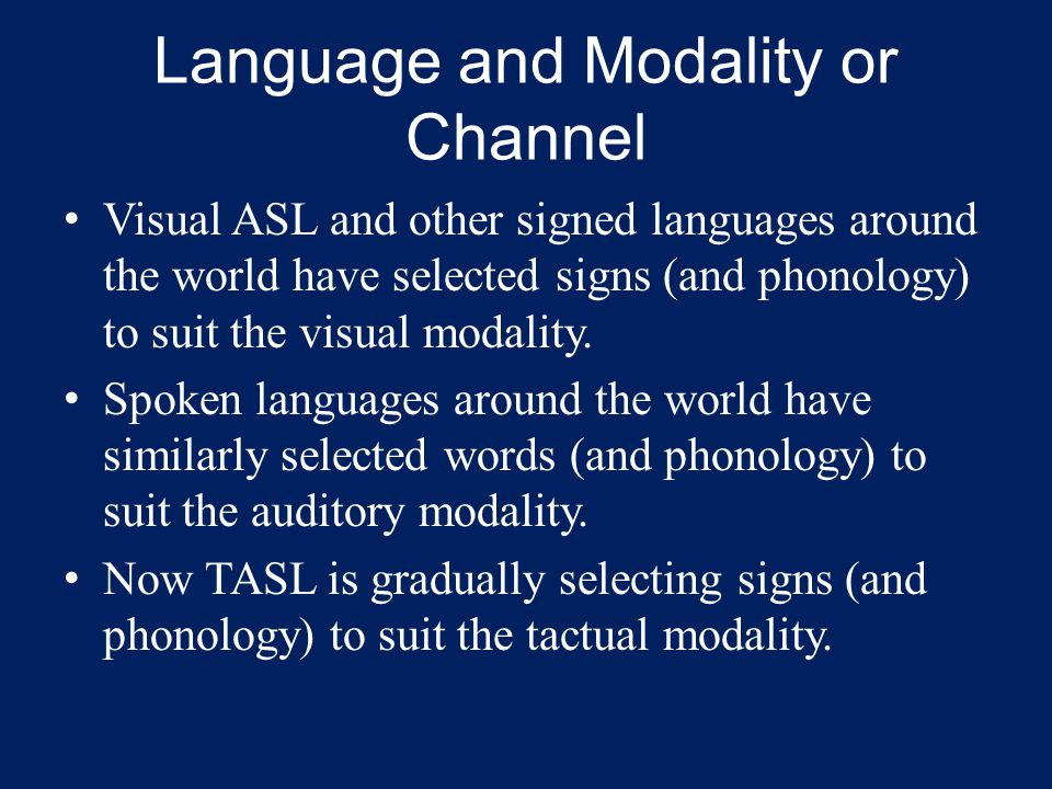 Language and Modality or Channel Visual ASL and other signed languages around the world have selected signs (and phonology) to suit the visual modality.
