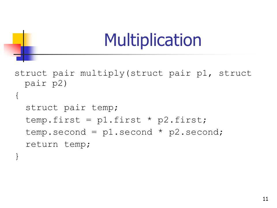 11 Multiplication struct pair multiply(struct pair p1, struct pair p2) { struct pair temp; temp.first = p1.first * p2.first; temp.second = p1.second * p2.second; return temp; }