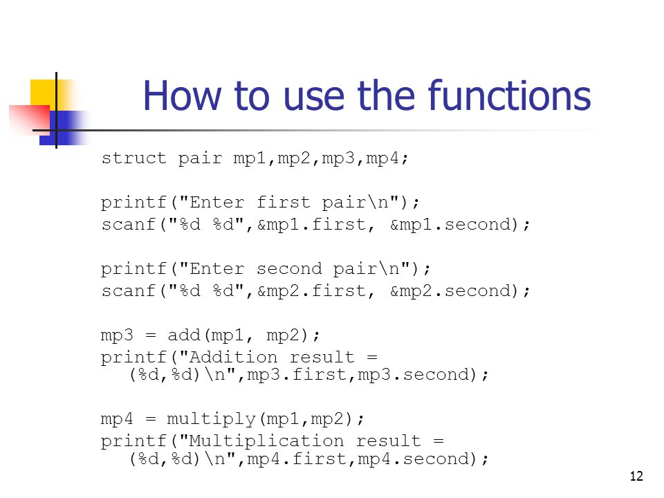 12 How to use the functions struct pair mp1,mp2,mp3,mp4; printf( Enter first pair\n ); scanf( %d %d ,&mp1.first, &mp1.second); printf( Enter second pair\n ); scanf( %d %d ,&mp2.first, &mp2.second); mp3 = add(mp1, mp2); printf( Addition result = (%d,%d)\n ,mp3.first,mp3.second); mp4 = multiply(mp1,mp2); printf( Multiplication result = (%d,%d)\n ,mp4.first,mp4.second);