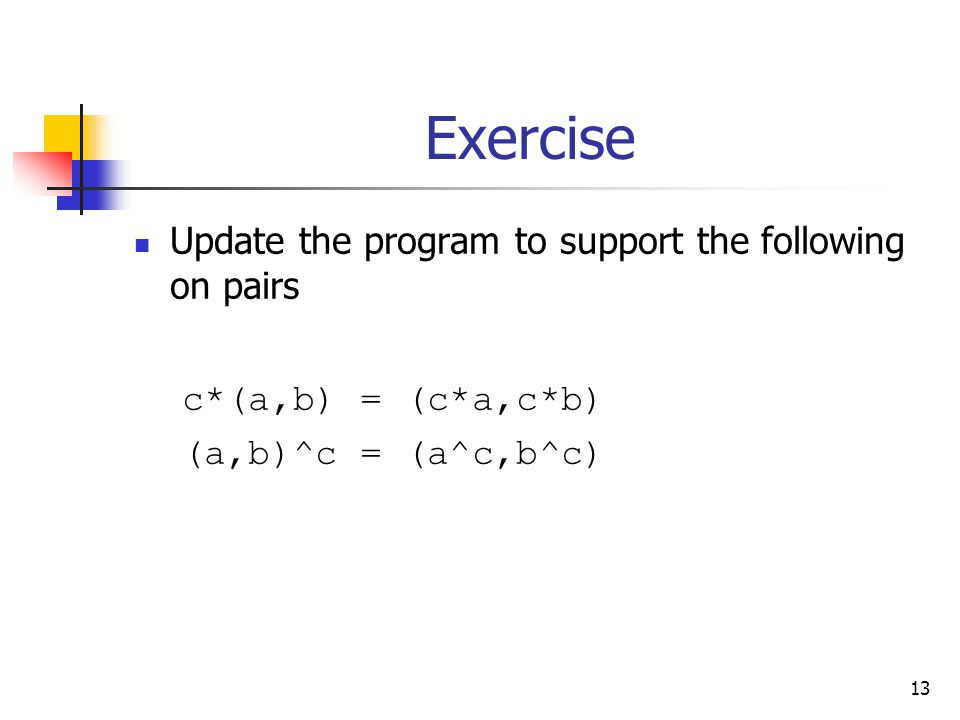 13 Exercise Update the program to support the following on pairs c*(a,b) = (c*a,c*b) (a,b)^c = (a^c,b^c)