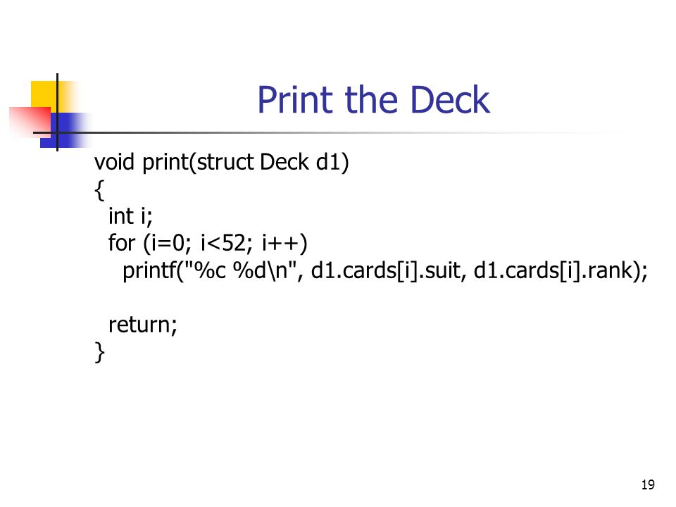 19 Print the Deck void print(struct Deck d1) { int i; for (i=0; i<52; i++) printf( %c %d\n , d1.cards[i].suit, d1.cards[i].rank); return; }
