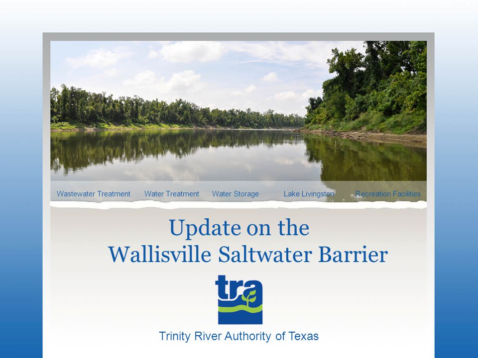Trinity River Authority of Texas Wastewater TreatmentWater StorageRecreation FacilitiesLake LivingstonWater Treatment Update on the Wallisville Saltwater Barrier