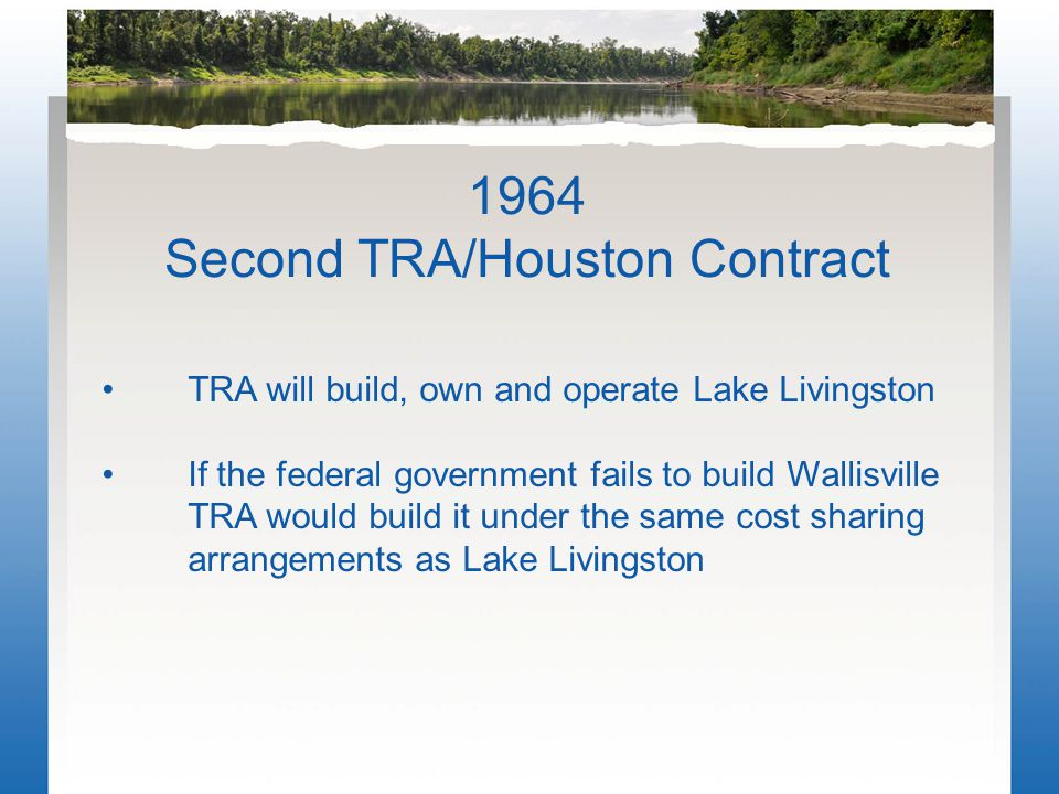 TRA will build, own and operate Lake Livingston If the federal government fails to build Wallisville TRA would build it under the same cost sharing arrangements as Lake Livingston 1964 Second TRA/Houston Contract