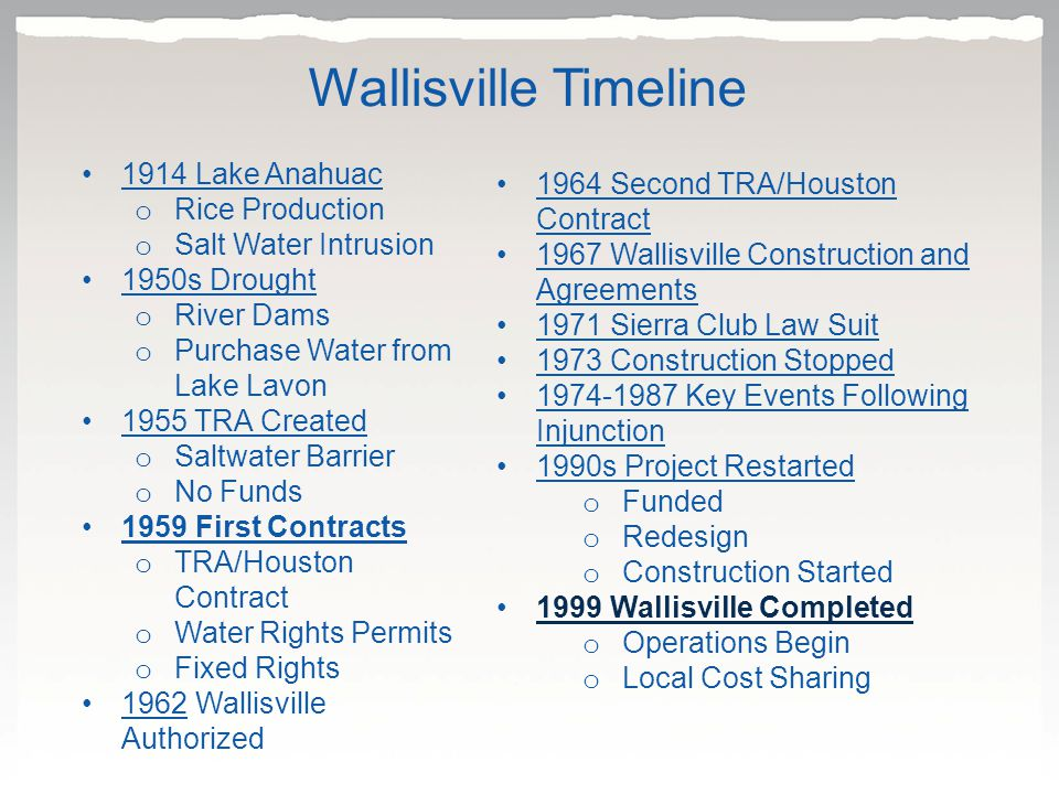 1914 Lake Anahuac o Rice Production o Salt Water Intrusion 1950s Drought o River Dams o Purchase Water from Lake Lavon 1955 TRA Created o Saltwater Barrier o No Funds 1959 First Contracts o TRA/Houston Contract o Water Rights Permits o Fixed Rights 1962 Wallisville Authorized1962 1964 Second TRA/Houston Contract1964 Second TRA/Houston Contract 1967 Wallisville Construction and Agreements1967 Wallisville Construction and Agreements 1971 Sierra Club Law Suit 1973 Construction Stopped 1974-1987 Key Events Following Injunction 1990s Project Restarted o Funded o Redesign o Construction Started 1999 Wallisville Completed o Operations Begin o Local Cost Sharing Wallisville Timeline